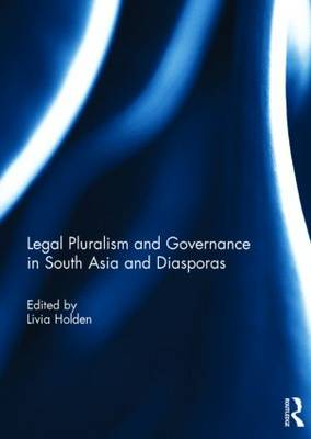Legal Pluralism and Governance in South Asia and Diasporas by Livia Holden