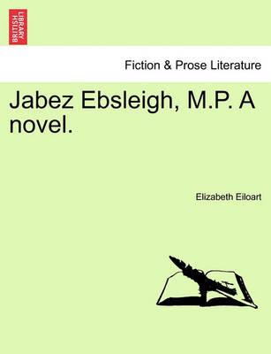 Jabez Ebsleigh, M.P. a Novel. by Elizabeth Eiloart
