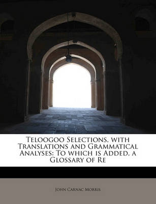 Teloogoo Selections, with Translations and Grammatical Analyses: To Which Is Added, a Glossary of Re by John Carnac Morris