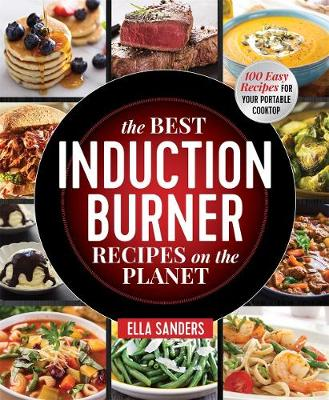 The Best Induction Burner Recipes on the Planet: 100 Easy Recipes for Your Portable Cooktop by Ella Sanders