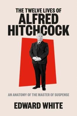 The Twelve Lives of Alfred Hitchcock: An Anatomy of the Master of Suspense by Edward White