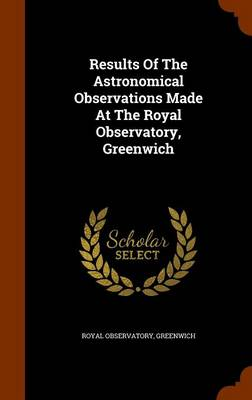 Results of the Astronomical Observations Made at the Royal Observatory, Greenwich by Royal Observatory Greenwich