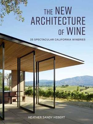 The New Architecture of Wine: 25 Spectacular California Wineries by Heather Hebert