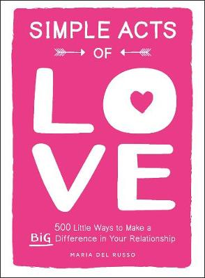 Simple Acts of Love: 500 Little Ways to Make a Big Difference in Your Relationship by Maria Del Russo