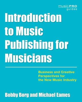 Introduction to Music Publishing for Musicians: Business and Creative Perspectives for the New Music Industry book