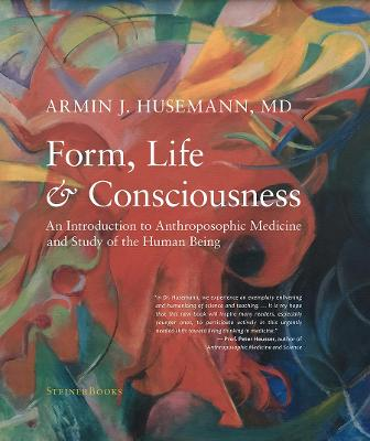 Form, Life, and Consciousness: An Introduction to Anthroposophic Medicine and Study of the Human Being by Armin J Husemann
