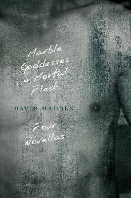 Marble Goddesses and Mortal Flesh by David Madden