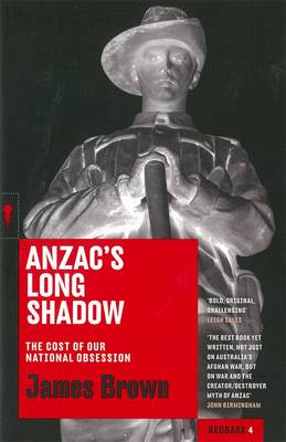 Anzac's Long Shadow: The Cost Of Our National Obsession: Redbacks by James Brown