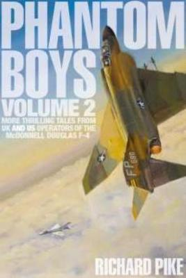 Phantom Boys 2: More Thrilling Tales from UK and US Operators of the McDonnell Douglas F-4 by Richard Pike