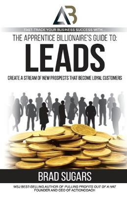 The Apprentice Billionaire's Guide to Leads: Create a Stream of New Prospects That Become Loyal Customers by Brad Sugars