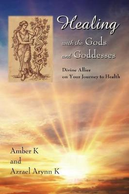 Healing with the Gods and Goddesses by Amber K