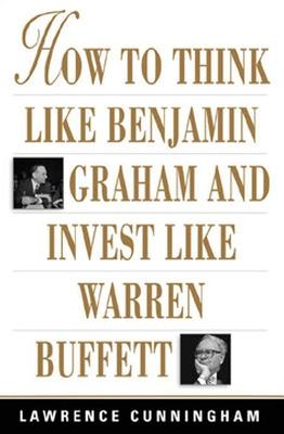 How to Think Like Benjamin Graham and Invest Like Warren Buffett by Lawrence Cunningham