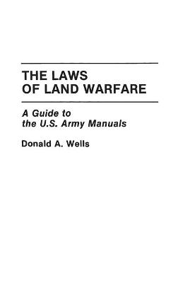 The Laws of Land Warfare by Donald A. Wells