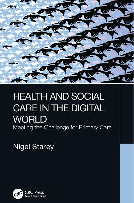 Health and Social Care in the Digital World: Meeting the Challenge for Primary Care by Nigel Starey