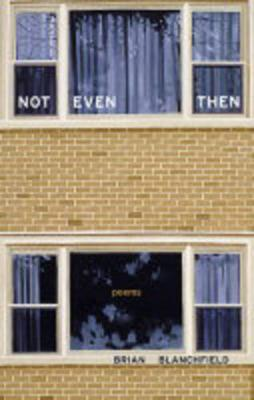 Not Even Then: Poems by Brian Blanchfield