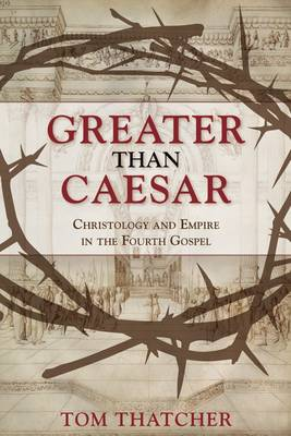 Greater Than Caesar: Christology and Empire in the Fourth Gospel by Tom Thatcher