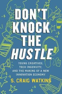 Don't Knock the Hustle: Young Creatives, Tech Ingenuity, and the Making of a New Innovation Economy by S. Craig Watkins