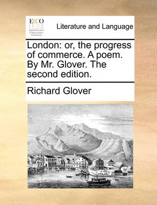London: Or, the Progress of Commerce. a Poem. by Mr. Glover. the Second Edition by Richard Glover
