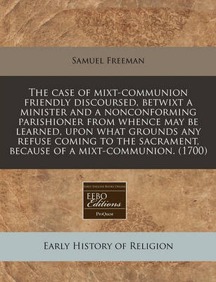 The Case of Mixt-Communion Friendly Discoursed, Betwixt a Minister and a Nonconforming Parishioner from Whence May Be Learned, Upon What Grounds Any Refuse Coming to the Sacrament, Because of a Mixt-Communion. (1700) by Samuel Freeman