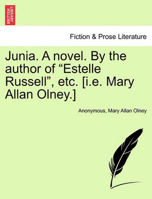 """Junia. a Novel. by the Author of """"Estelle Russell,"""" Etc. [I.E. Mary Allan Olney.] by Anonymous"""