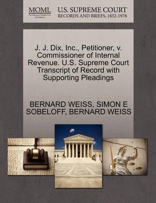 J. J. Dix, Inc., Petitioner, V. Commissioner of Internal Revenue. U.S. Supreme Court Transcript of Record with Supporting Pleadings by Bernard Weiss