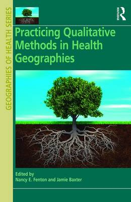 Practicing Qualitative Methods in Health Geographies by Susan J Elliott