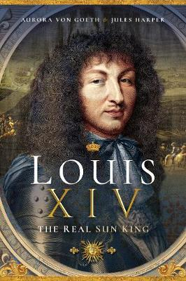 Louis XIV, the Real Sun King by Jules Harper