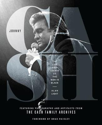 Johnny Cash: The Life and Legacy of the Man in Black Featuring Photographs and Artifacts Form the Cash Family Archives by Alan Light