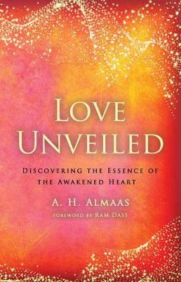 Love Unveiled: Discovering the Essence of the Awakened Heart by A.H. Almaas