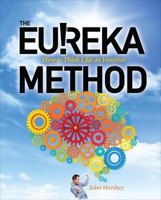 The Eureka Method: How to Think Like an Inventor by John Hershey
