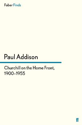 Churchill on the Home Front, 1900-1955 by Paul Addison