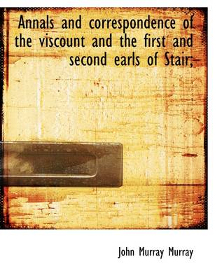 Annals and Correspondence of the Viscount and the First and Second Earls of Stair; by John Murray
