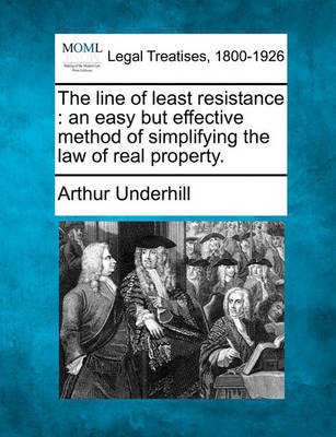 The Line of Least Resistance: An Easy But Effective Method of Simplifying the Law of Real Property. by Sir Arthur Underhill