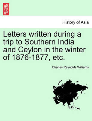 Letters Written During a Trip to Southern India and Ceylon in the Winter of 1876-1877, Etc. by Charles Reynolds Williams