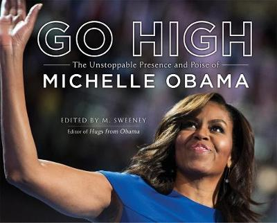 Go High: The Unstoppable Presence and Poise of Michelle Obama by M. Sweeney
