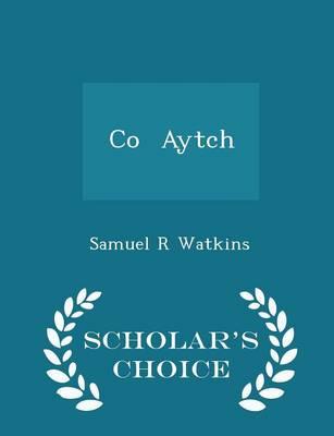 Co. Aytch - Scholar's Choice Edition by Sam R Watkins