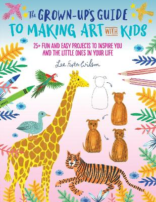 The Grown-Up's Guide to Making Art with Kids: 25+ fun and easy projects to inspire you and the little ones in your life by Lee Foster-Wilson