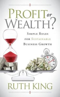 Profit or Wealth?: Simple Rules for Sustainable Business Growth by Ruth King