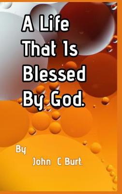 A Life That Is Blessed By God. by John C Burt