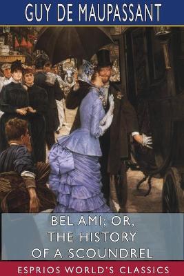 Bel Ami: or, The History of a Scoundrel (Esprios Classics) by Guy De Maupassant