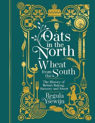 Oats in the North, Wheat from the South: The History of British Baking: Savoury and Sweet by Regula Ysewijn
