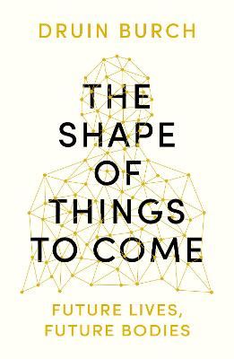 The Shape of Things to Come: Exploring the Future of the Human Body by Druin Burch