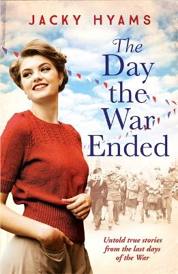 The Day The War Ended: Untold true stories from the last days of the war by Jacky Hyams