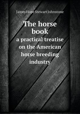 The Horse Book a Practical Treatise on the American Horse Breeding Industry by Stewart Johnstone