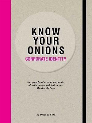 Know Your Onions - Corporate Identity: Get your Head Around Corporate Identity Design and Deliver One Like the Big Boys and Girls by Drew de Soto