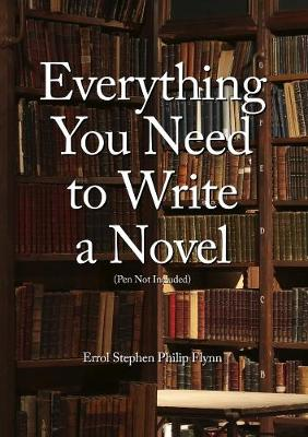 Everything You Need to Write a Novel (Pen Not Included) by Errol Stephen Philip Flynn