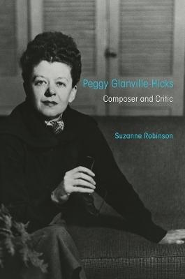 Peggy Glanville-Hicks: Composer and Critic by Suzanne Robinson