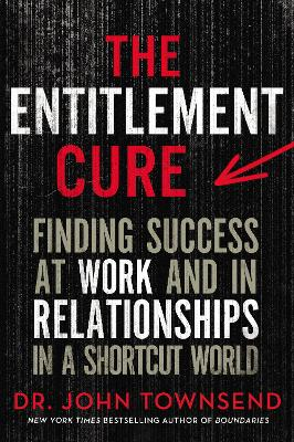 The Entitlement Cure: Finding Success at Work and in Relationships in a Shortcut World by John Townsend