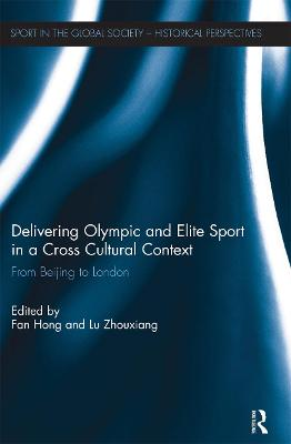 Delivering Olympic and Elite Sport in a Cross Cultural Context: From Beijing to London by Fan Hong