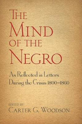 Mind of the Negro As Reflected in Letters During the Crisis 1800-1860 by Carter G Woodson
